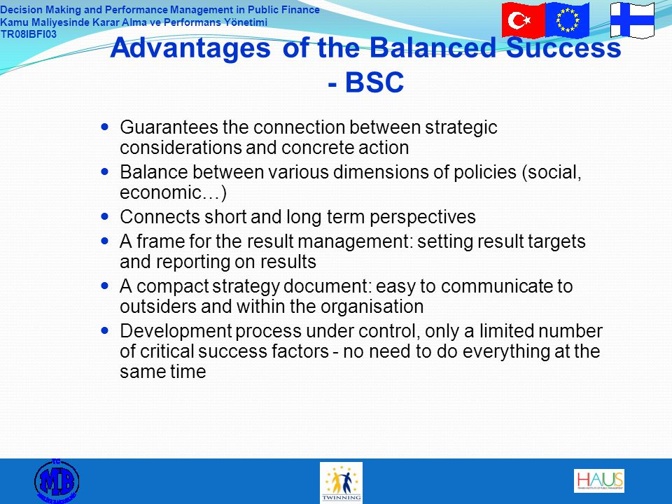 Decision Making and Performance Management in Public Finance Kamu Maliyesinde Karar Alma ve Performans Yönetimi TR08IBFI03 Advantages of the Balanced Success - BSC Guarantees the connection between strategic considerations and concrete action Balance between various dimensions of policies (social, economic…) Connects short and long term perspectives A frame for the result management: setting result targets and reporting on results A compact strategy document: easy to communicate to outsiders and within the organisation Development process under control, only a limited number of critical success factors - no need to do everything at the same time