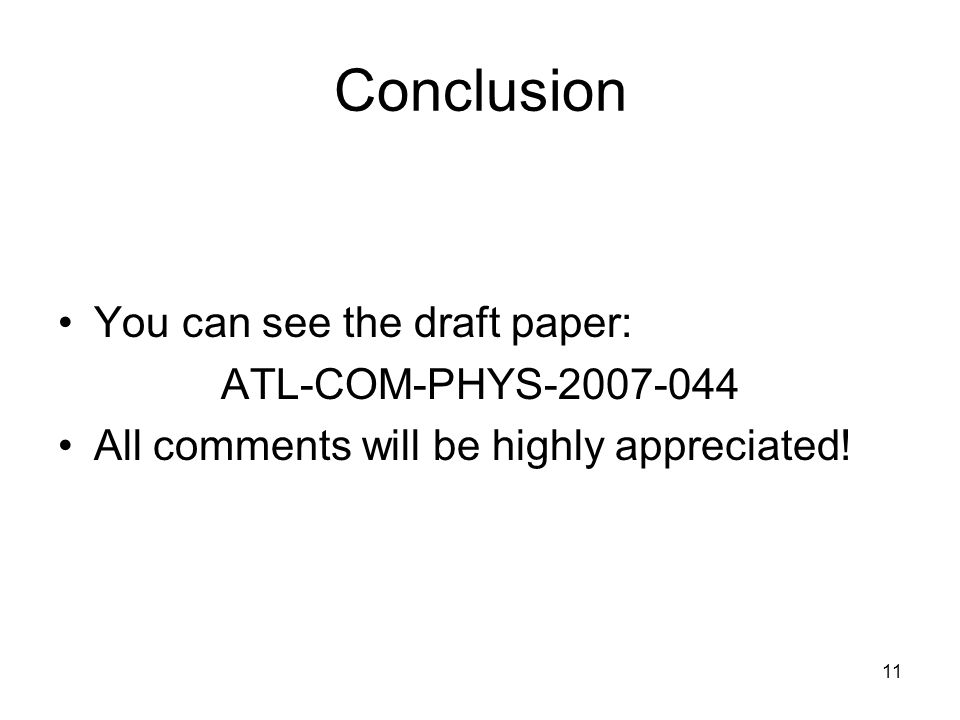 11 Conclusion You can see the draft paper: ATL-COM-PHYS-2007-044 All comments will be highly appreciated!
