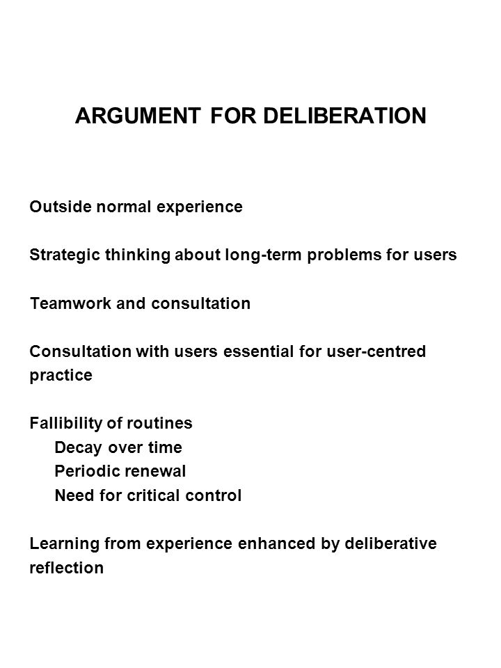 ARGUMENT FOR DELIBERATION Outside normal experience Strategic thinking about long-term problems for users Teamwork and consultation Consultation with users essential for user-centred practice Fallibility of routines Decay over time Periodic renewal Need for critical control Learning from experience enhanced by deliberative reflection
