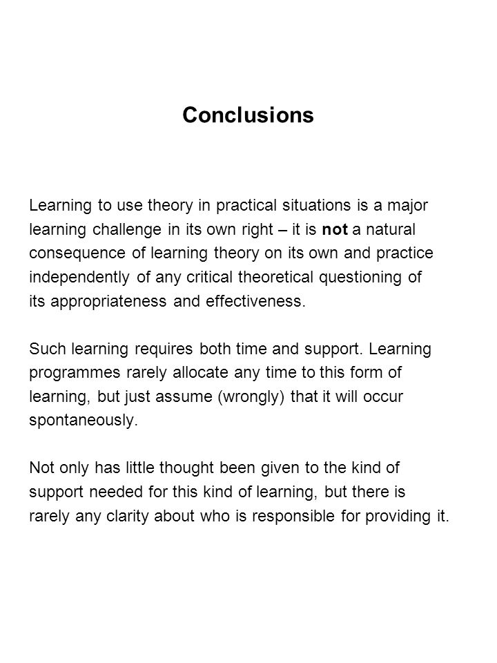 Conclusions Learning to use theory in practical situations is a major learning challenge in its own right – it is not a natural consequence of learning theory on its own and practice independently of any critical theoretical questioning of its appropriateness and effectiveness.