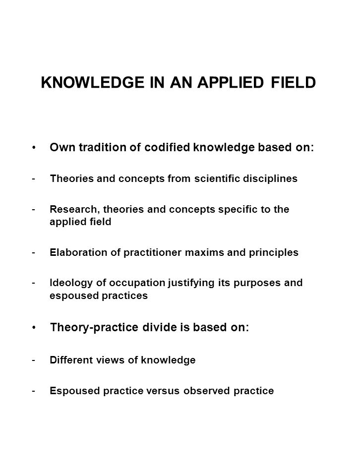KNOWLEDGE IN AN APPLIED FIELD Own tradition of codified knowledge based on: -Theories and concepts from scientific disciplines -Research, theories and concepts specific to the applied field -Elaboration of practitioner maxims and principles -Ideology of occupation justifying its purposes and espoused practices Theory-practice divide is based on: -Different views of knowledge -Espoused practice versus observed practice