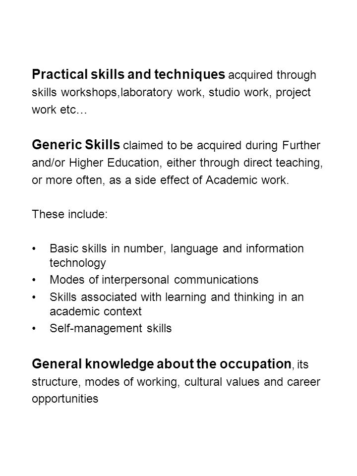 Practical skills and techniques acquired through skills workshops,laboratory work, studio work, project work etc… Generic Skills claimed to be acquired during Further and/or Higher Education, either through direct teaching, or more often, as a side effect of Academic work.
