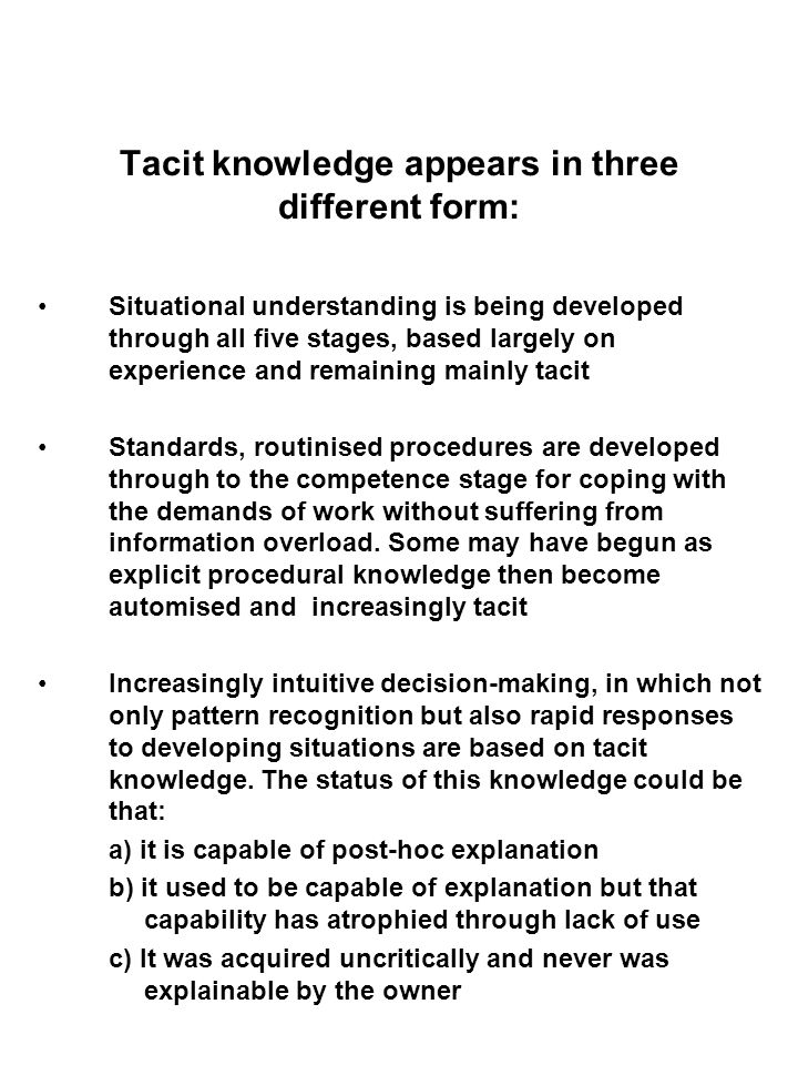 Tacit knowledge appears in three different form: Situational understanding is being developed through all five stages, based largely on experience and remaining mainly tacit Standards, routinised procedures are developed through to the competence stage for coping with the demands of work without suffering from information overload.