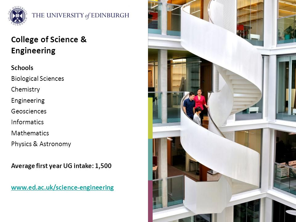College of Science & Engineering Schools Biological Sciences Chemistry Engineering Geosciences Informatics Mathematics Physics & Astronomy Average first year UG intake: 1,500 www.ed.ac.uk/science-engineering