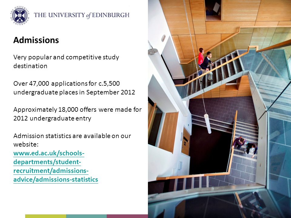Admissions Very popular and competitive study destination Over 47,000 applications for c.5,500 undergraduate places in September 2012 Approximately 18,000 offers were made for 2012 undergraduate entry Admission statistics are available on our website: www.ed.ac.uk/schools- departments/student- recruitment/admissions- advice/admissions-statistics