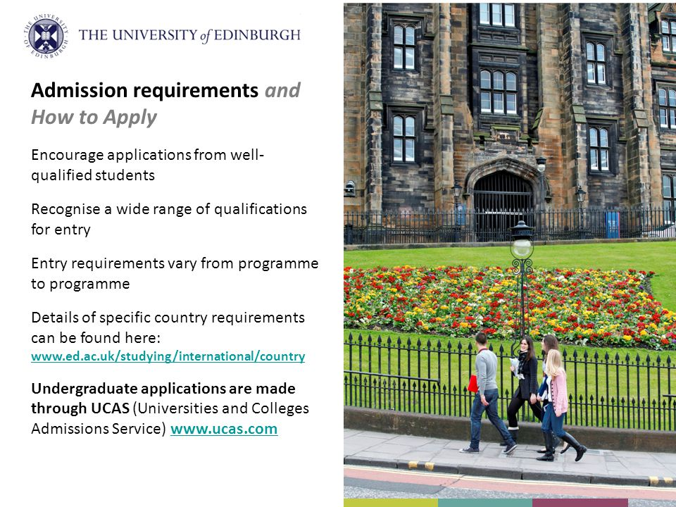 Admission requirements and How to Apply Encourage applications from well- qualified students Recognise a wide range of qualifications for entry Entry requirements vary from programme to programme Details of specific country requirements can be found here: www.ed.ac.uk/studying/international/country Undergraduate applications are made through UCAS (Universities and Colleges Admissions Service) www.ucas.comwww.ucas.com