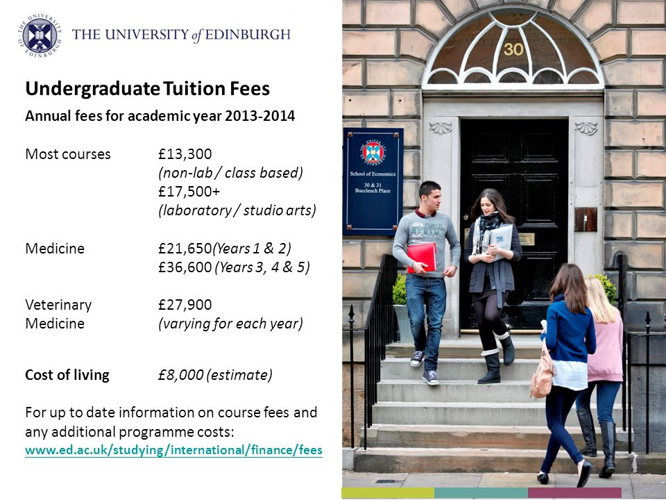 Undergraduate Tuition Fees Annual fees for academic year 2013-2014 Most courses£13,300 (non-lab / class based) £17,500+ (laboratory / studio arts) Medicine£21,650(Years 1 & 2) £36,600 (Years 3, 4 & 5) Veterinary £27,900 Medicine(varying for each year) Cost of living£8,000 (estimate) For up to date information on course fees and any additional programme costs: www.ed.ac.uk/studying/international/finance/fees