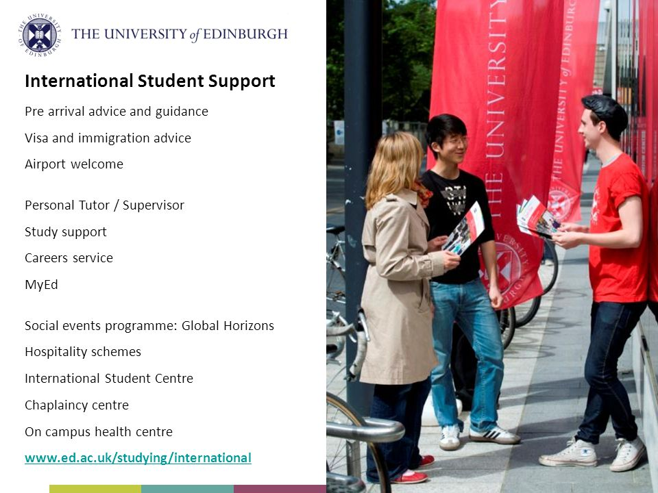 International Student Support Pre arrival advice and guidance Visa and immigration advice Airport welcome Personal Tutor / Supervisor Study support Careers service MyEd Social events programme: Global Horizons Hospitality schemes International Student Centre Chaplaincy centre On campus health centre www.ed.ac.uk/studying/international