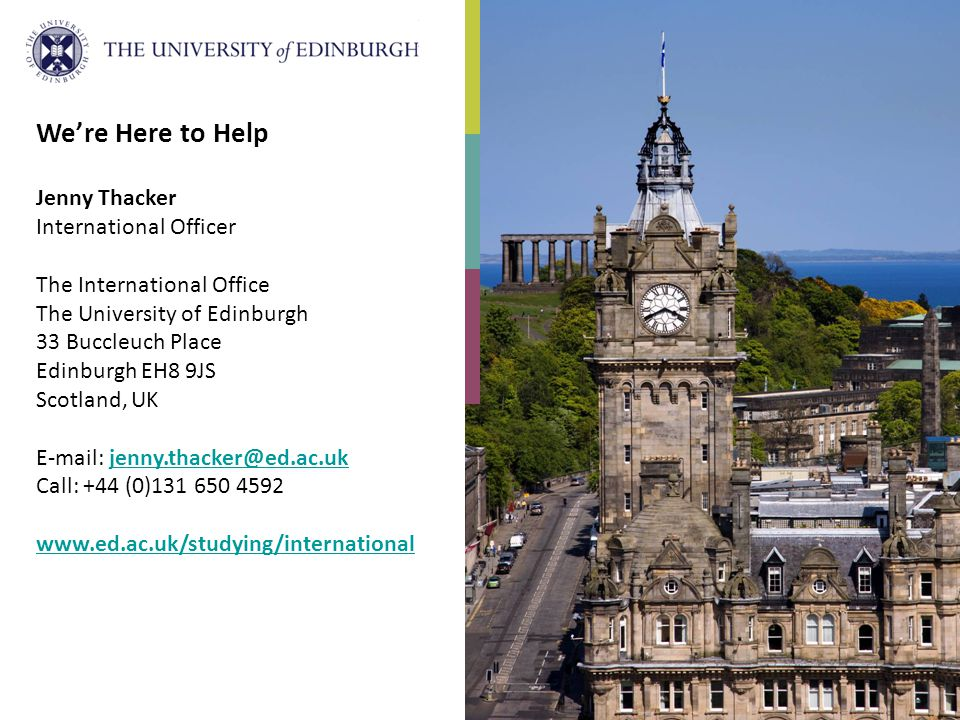 We're Here to Help Jenny Thacker International Officer The International Office The University of Edinburgh 33 Buccleuch Place Edinburgh EH8 9JS Scotland, UK E-mail: jenny.thacker@ed.ac.ukjenny.thacker@ed.ac.uk Call: +44 (0)131 650 4592 www.ed.ac.uk/studying/international