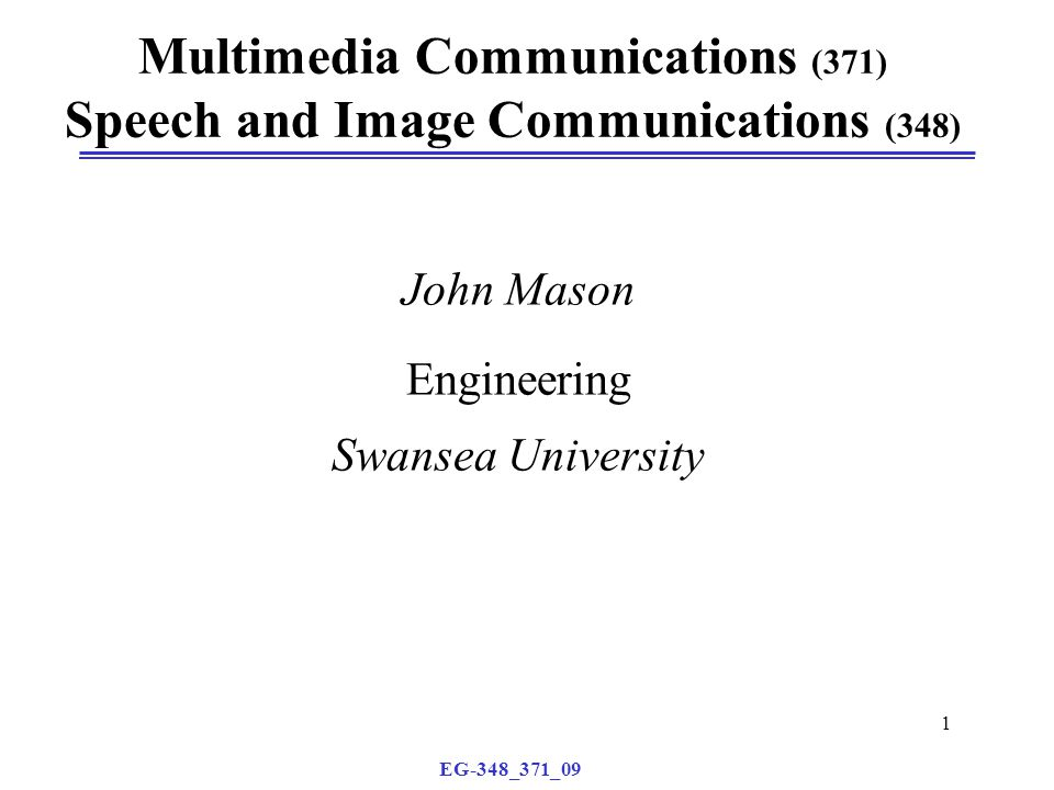 EG-348_371_09 1 Multimedia Communications (371) Speech and Image Communications (348) John Mason Engineering Swansea University
