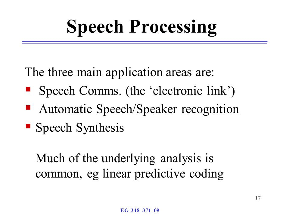 EG-348_371_09 17 Speech Processing The three main application areas are:  Speech Comms.
