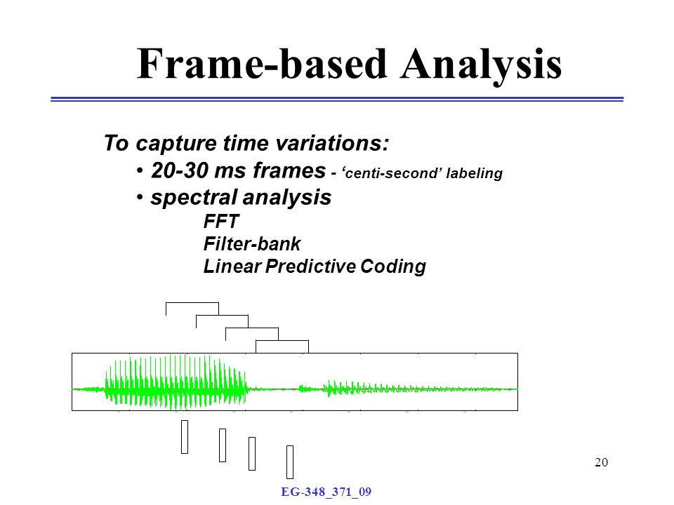EG-348_371_09 20 Frame-based Analysis To capture time variations: 20-30 ms frames - ' centi-second' labeling spectral analysis FFT Filter-bank Linear Predictive Coding
