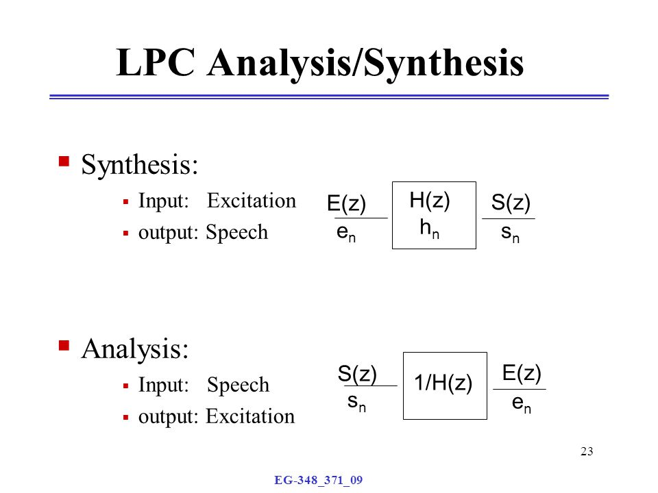 EG-348_371_09 23 LPC Analysis/Synthesis  Synthesis:  Input: Excitation  output: Speech  Analysis:  Input: Speech  output: Excitation H(z) h n S(z) E(z) enen snsn 1/H(z) E(z) S(z) snsn enen