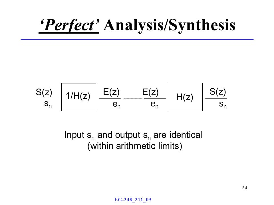 EG-348_371_09 24 'Perfect' Analysis/Synthesis H(z) S(z) E(z) enen snsn 1/H(z) E(z) S(z) snsn enen Input s n and output s n are identical (within arithmetic limits)