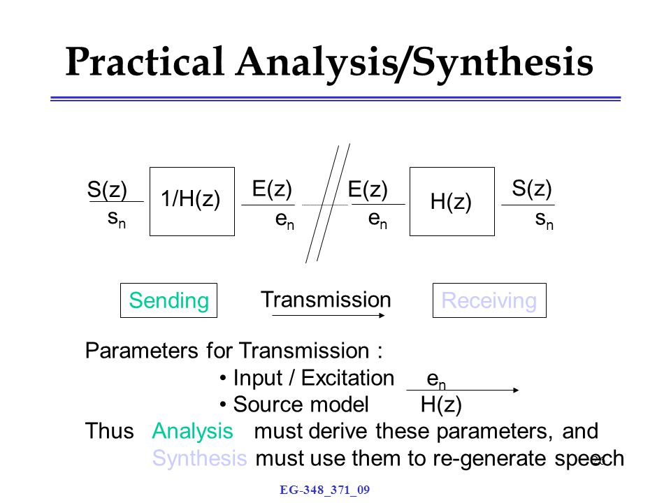 EG-348_371_09 26 Practical Analysis/Synthesis 1/H(z) E(z) S(z) snsn enen H(z) S(z) E(z) enen snsn Transmission ReceivingSending Parameters for Transmission : Input / Excitation e n Source model H(z) Thus Analysis must derive these parameters, and Synthesis must use them to re-generate speech