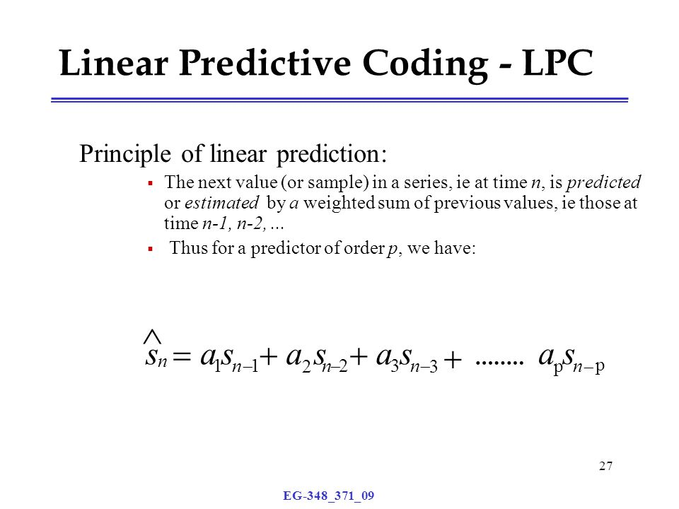 EG-348_371_09 27 Principle of linear prediction:  The next value (or sample) in a series, ie at time n, is predicted or estimated by a weighted sum of previous values, ie those at time n-1, n-2,...
