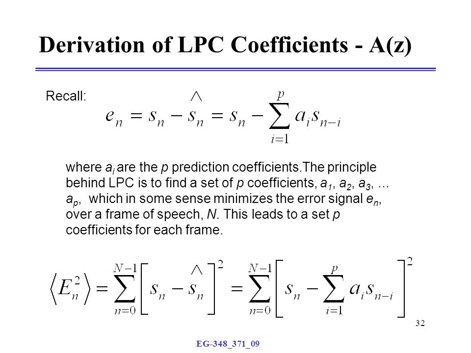 EG-348_371_09 32 Derivation of LPC Coefficients - A(z) Recall: where a i are the p prediction coefficients.The principle behind LPC is to find a set of p coefficients, a 1, a 2, a 3,...