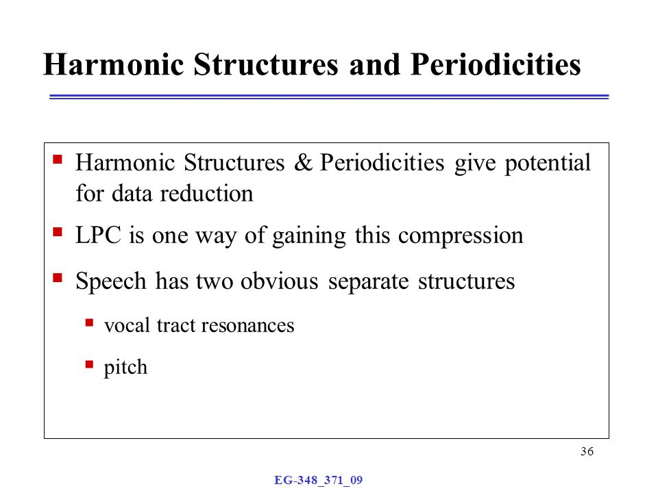 EG-348_371_09 36 Harmonic Structures and Periodicities  Harmonic Structures & Periodicities give potential for data reduction  LPC is one way of gaining this compression  Speech has two obvious separate structures  vocal tract resonances  pitch