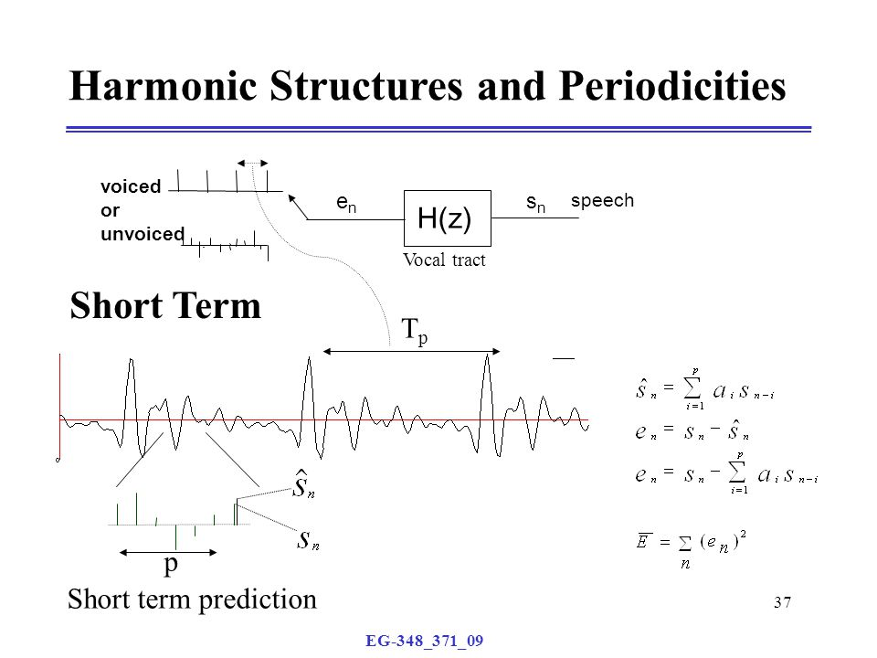 EG-348_371_09 37 Harmonic Structures and Periodicities p Vocal tract voiced or unvoiced H(z) speech enen snsn TpTp Short term prediction Short Term