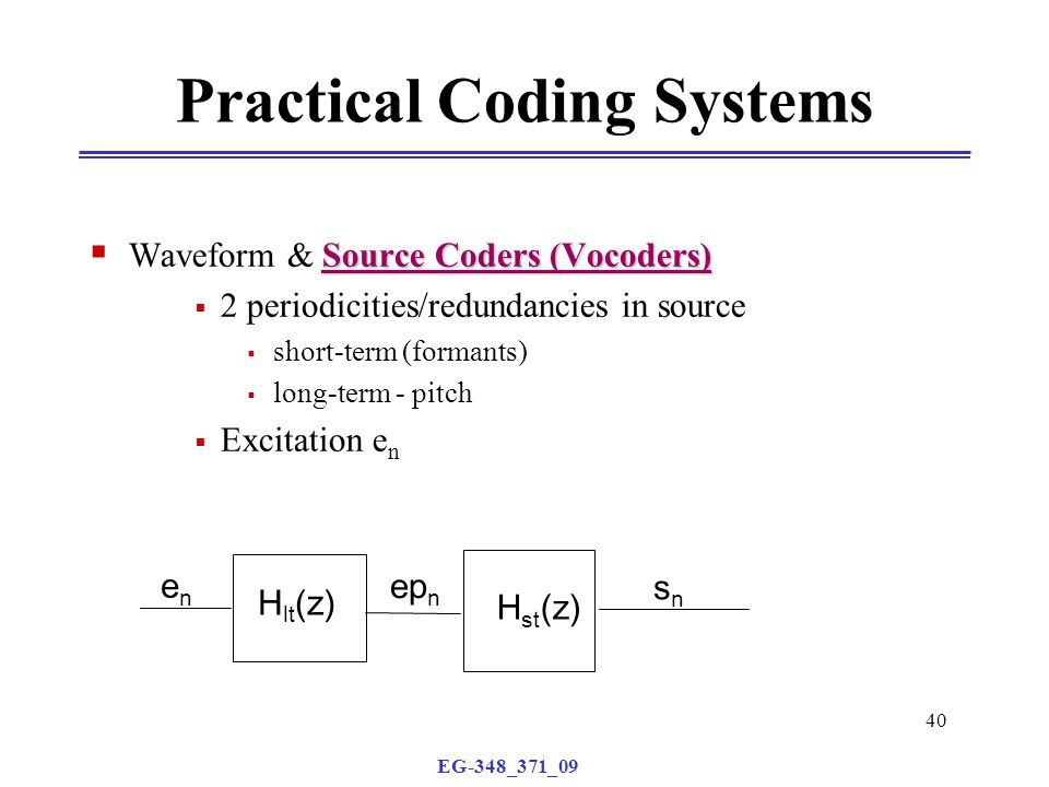 EG-348_371_09 40 Source Coders (Vocoders)  Waveform & Source Coders (Vocoders)  2 periodicities/redundancies in source  short-term (formants)  long-term - pitch  Excitation e n Practical Coding Systems H st (z) snsn H lt (z) enen ep n