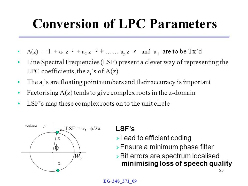 EG-348_371_09 53 Conversion of LPC Parameters A(z) = 1 + a 1 z - 1 + a 2 z - 2 + …… a p z - p and a i are to be Tx'd Line Spectral Frequencies (LSF) present a clever way of representing the LPC coefficients, the a i 's of A(z) The a i 's are floating point numbers and their accuracy is important Factorising A(z) tends to give complex roots in the z-domain LSF's map these complex roots on to the unit circle LSF's  Lead to efficient coding  Ensure a minimum phase filter  Bit errors are spectrum localised minimising loss of speech quality z-plane jy x x  wsws LSF = w s.