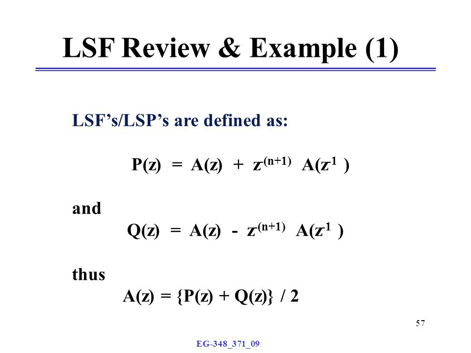 EG-348_371_09 57 LSF Review & Example (1) LSF's/LSP's are defined as: P(z) = A(z) + z -(n+1) A(z -1 ) and Q(z) = A(z) - z -(n+1) A(z -1 ) thus A(z) = {P(z) + Q(z)} / 2