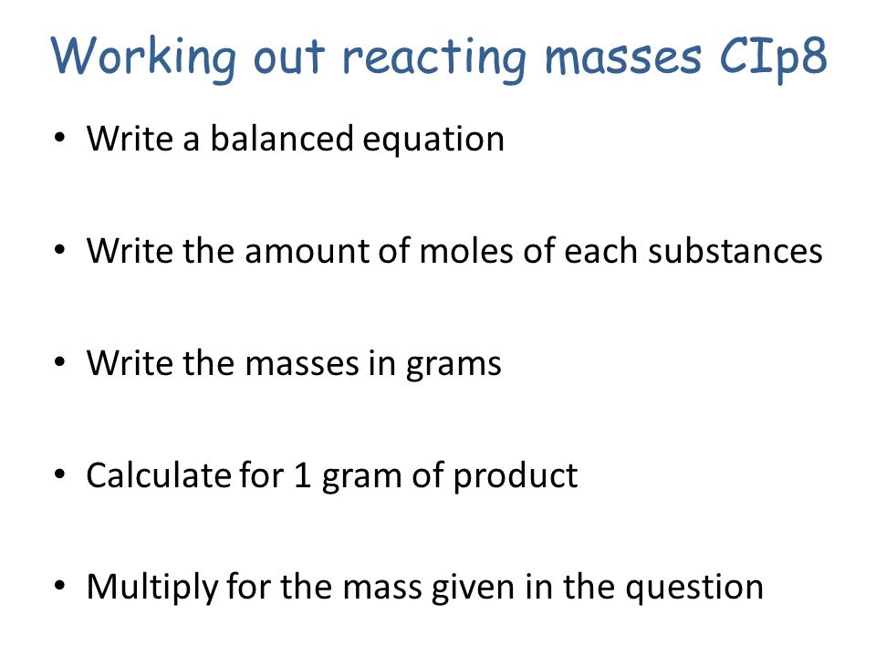 Working out reacting masses CIp8 Write a balanced equation Write the amount of moles of each substances Write the masses in grams Calculate for 1 gram of product Multiply for the mass given in the question