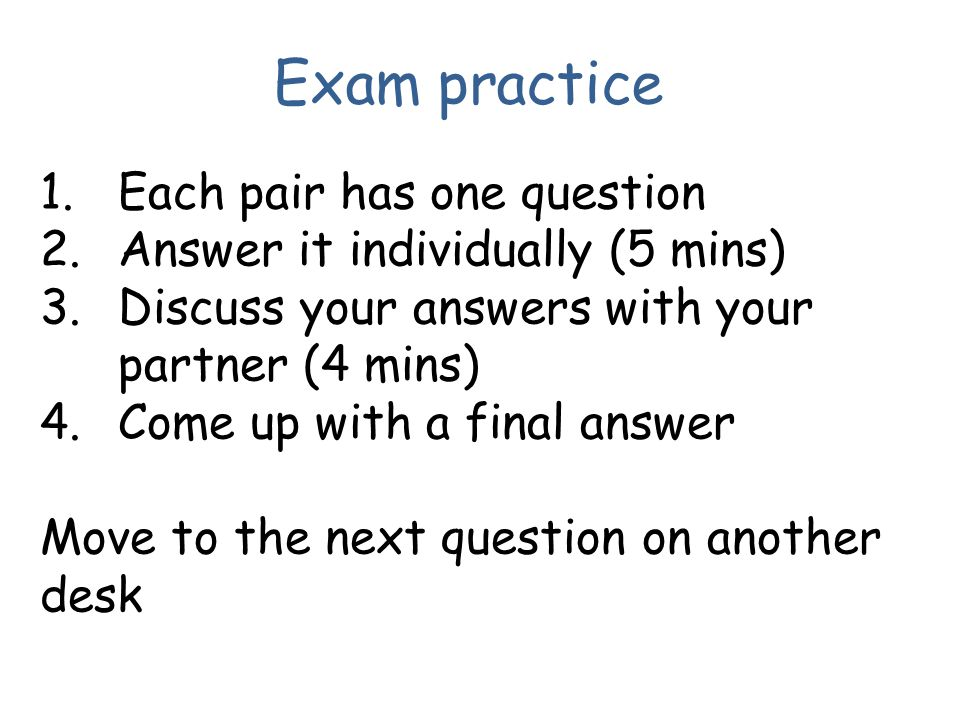 Exam practice 1.Each pair has one question 2.Answer it individually (5 mins) 3.Discuss your answers with your partner (4 mins) 4.Come up with a final answer Move to the next question on another desk