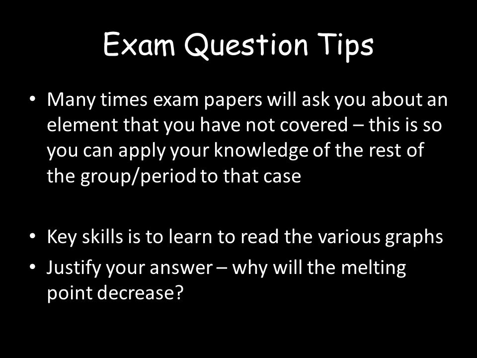Exam Question Tips Many times exam papers will ask you about an element that you have not covered – this is so you can apply your knowledge of the rest of the group/period to that case Key skills is to learn to read the various graphs Justify your answer – why will the melting point decrease
