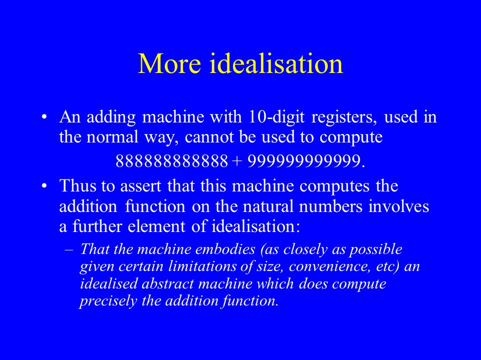 More idealisation An adding machine with 10-digit registers, used in the normal way, cannot be used to compute 888888888888 + 999999999999.