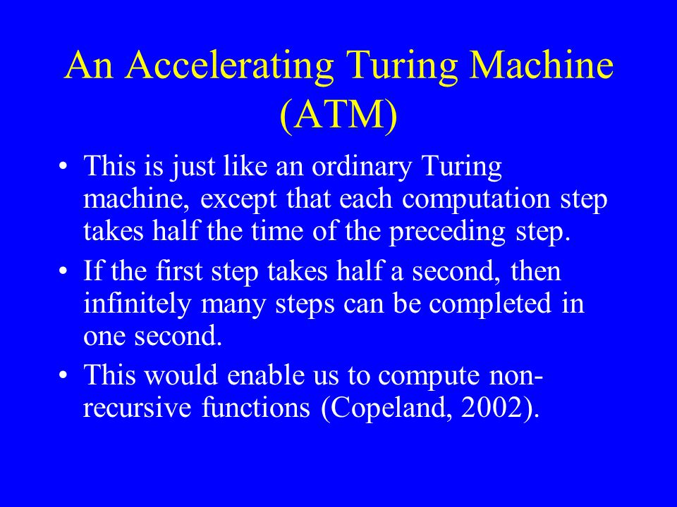 An Accelerating Turing Machine (ATM) This is just like an ordinary Turing machine, except that each computation step takes half the time of the preceding step.