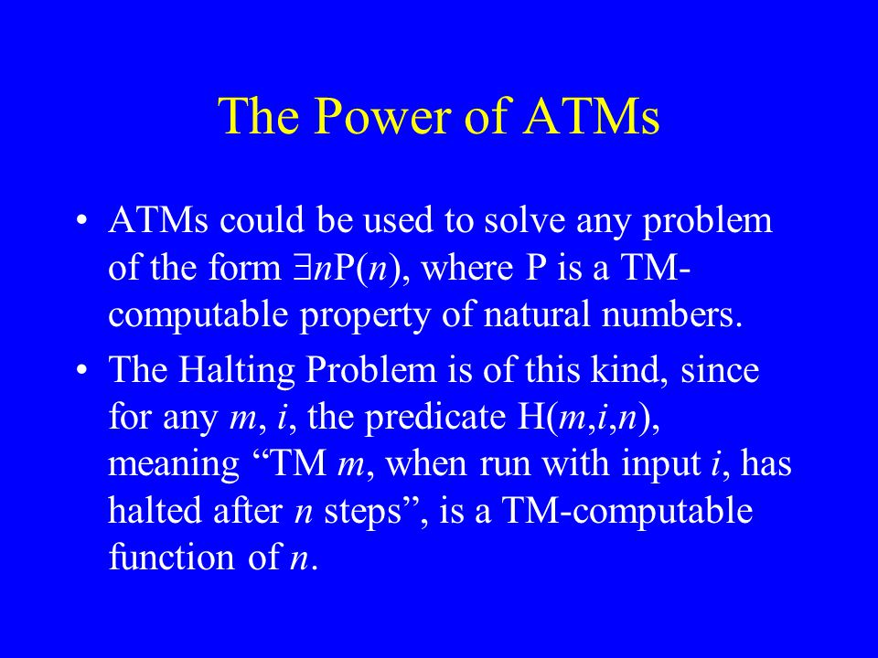 The Power of ATMs ATMs could be used to solve any problem of the form  nP(n), where P is a TM- computable property of natural numbers.