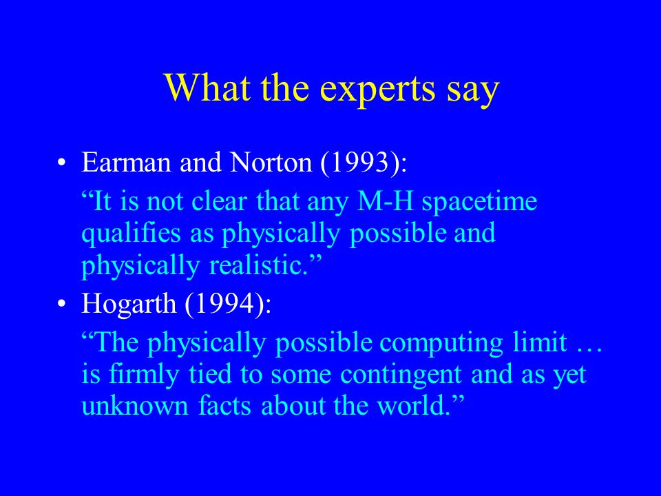 What the experts say Earman and Norton (1993): It is not clear that any M-H spacetime qualifies as physically possible and physically realistic. Hogarth (1994): The physically possible computing limit … is firmly tied to some contingent and as yet unknown facts about the world.