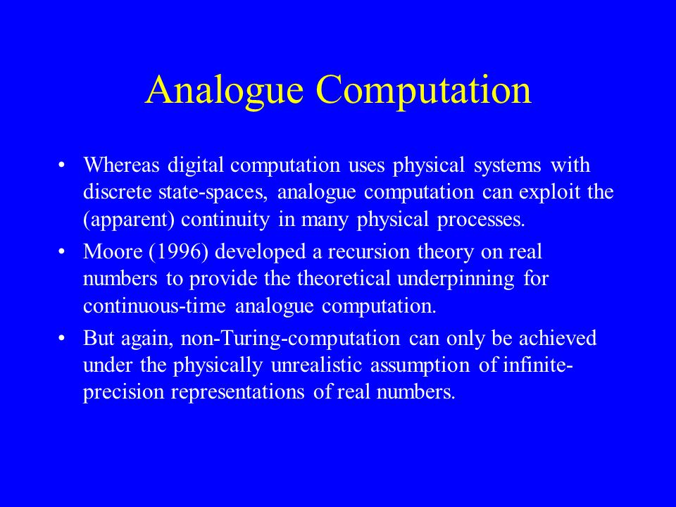 Analogue Computation Whereas digital computation uses physical systems with discrete state-spaces, analogue computation can exploit the (apparent) continuity in many physical processes.