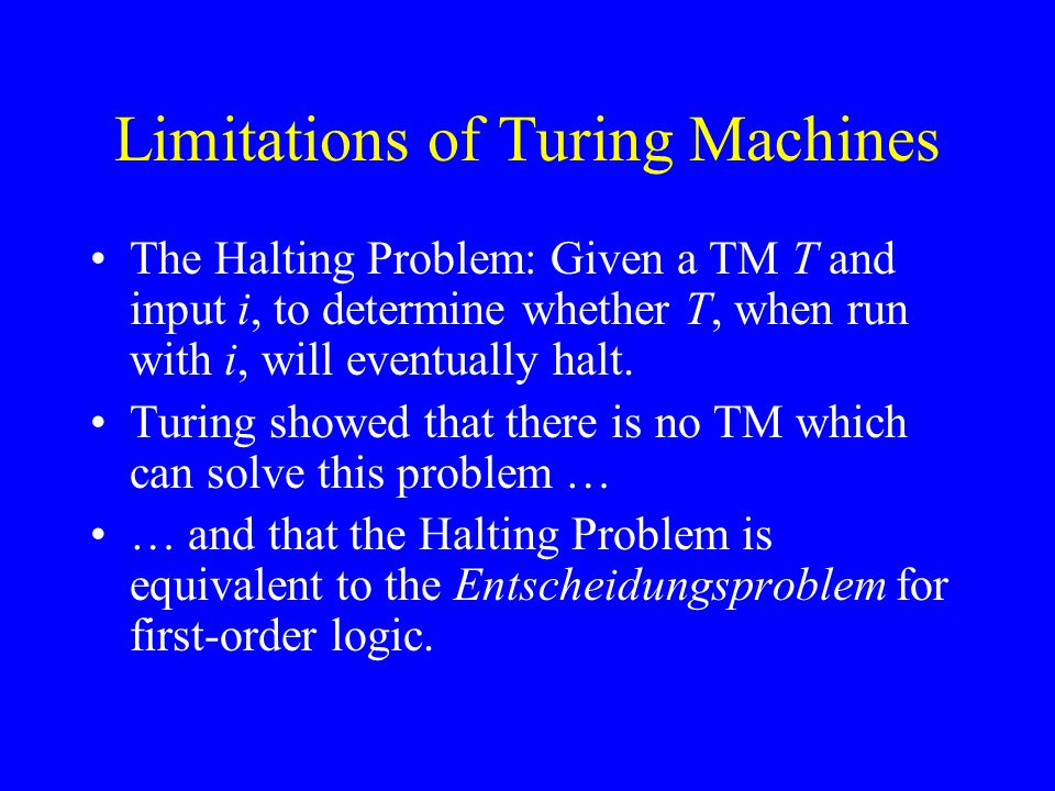Limitations of Turing Machines The Halting Problem: Given a TM T and input i, to determine whether T, when run with i, will eventually halt.