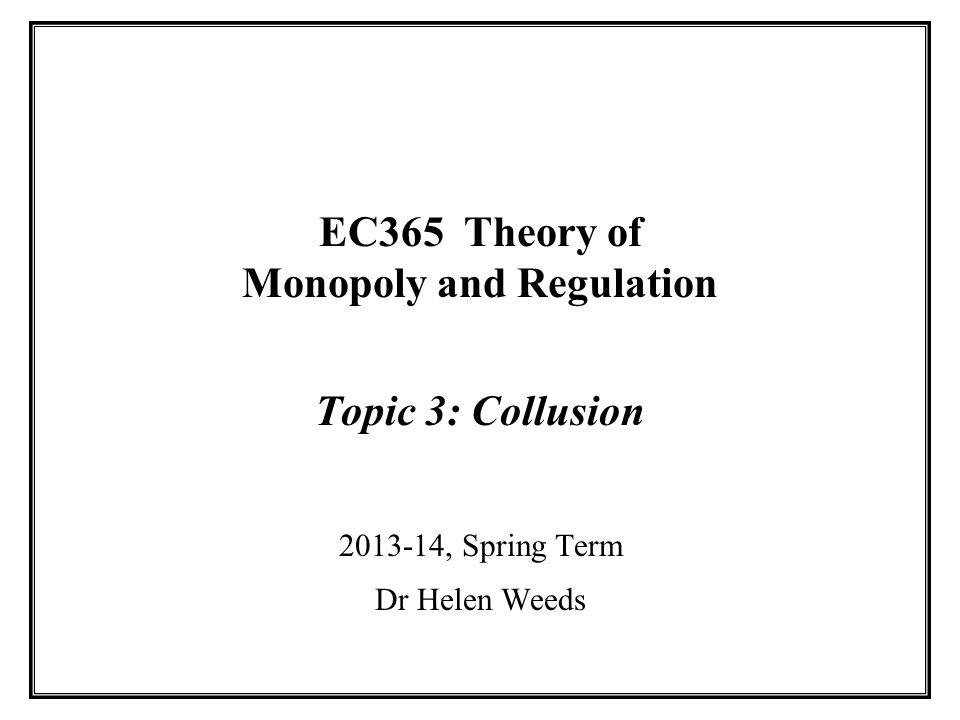EC365 Theory of Monopoly and Regulation Topic 3: Collusion 2013-14, Spring Term Dr Helen Weeds