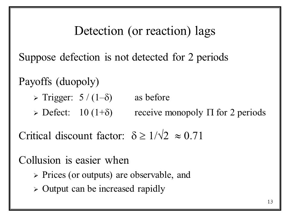 13 Detection (or reaction) lags Suppose defection is not detected for 2 periods Payoffs (duopoly)  Trigger: 5 / (1–  ) as before  Defect: 10 (1+  ) receive monopoly  for 2 periods Critical discount factor:   1/  2  0.71 Collusion is easier when  Prices (or outputs) are observable, and  Output can be increased rapidly