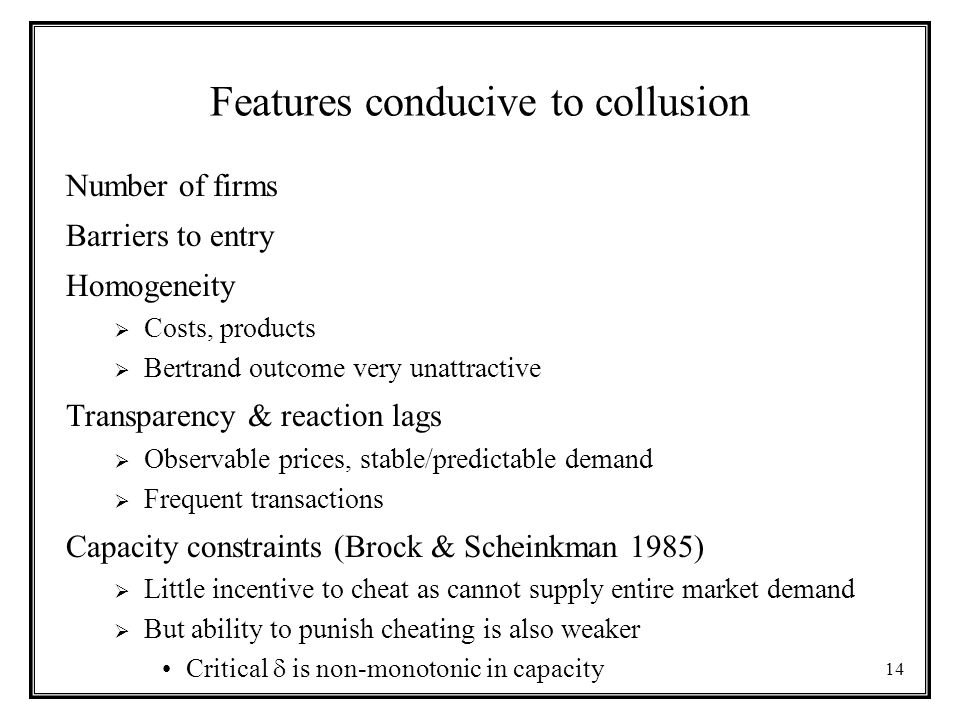14 Features conducive to collusion Number of firms Barriers to entry Homogeneity  Costs, products  Bertrand outcome very unattractive Transparency & reaction lags  Observable prices, stable/predictable demand  Frequent transactions Capacity constraints (Brock & Scheinkman 1985)  Little incentive to cheat as cannot supply entire market demand  But ability to punish cheating is also weaker Critical  is non-monotonic in capacity