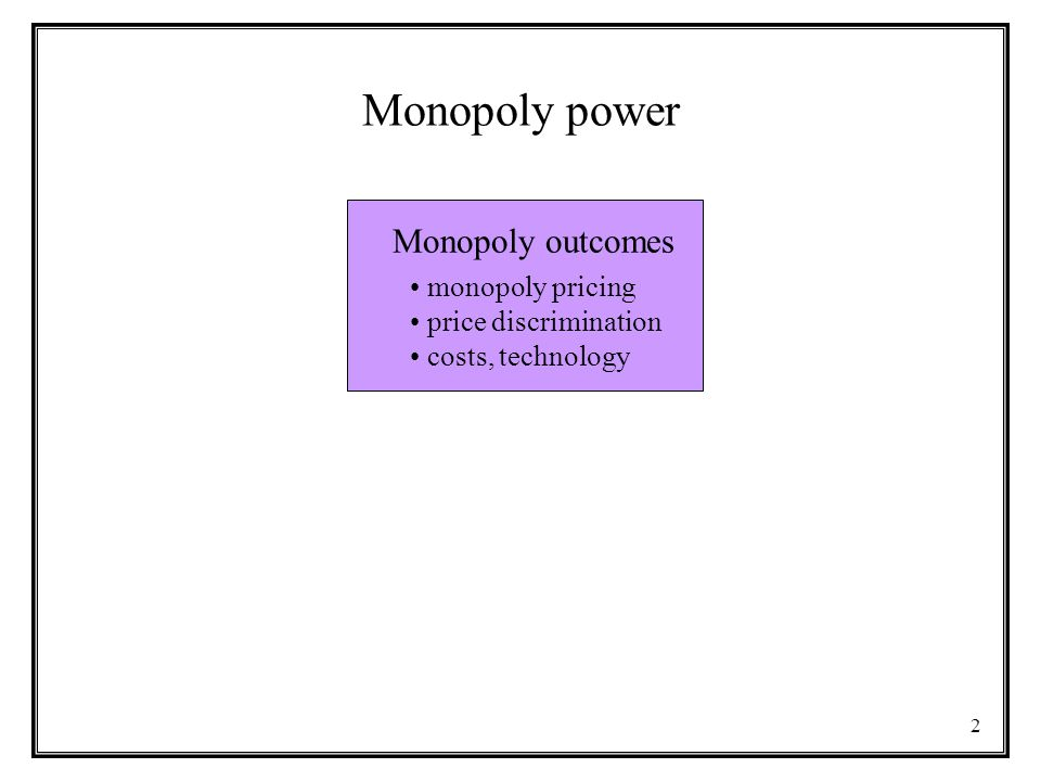 2 Monopoly power Monopoly outcomes monopoly pricing price discrimination costs, technology