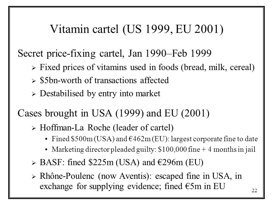 22 Vitamin cartel (US 1999, EU 2001) Secret price-fixing cartel, Jan 1990–Feb 1999  Fixed prices of vitamins used in foods (bread, milk, cereal)  $5bn-worth of transactions affected  Destabilised by entry into market Cases brought in USA (1999) and EU (2001)  Hoffman-La Roche (leader of cartel) Fined $500m (USA) and €462m (EU): largest corporate fine to date Marketing director pleaded guilty: $100,000 fine + 4 months in jail  BASF: fined $225m (USA) and €296m (EU)  Rhône-Poulenc (now Aventis): escaped fine in USA, in exchange for supplying evidence; fined €5m in EU