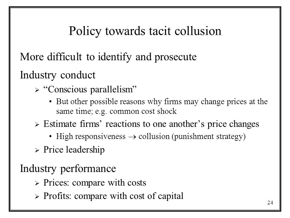 24 Policy towards tacit collusion More difficult to identify and prosecute Industry conduct  Conscious parallelism But other possible reasons why firms may change prices at the same time; e.g.