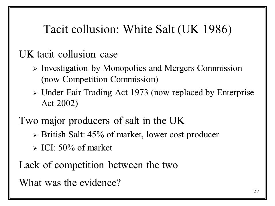 27 Tacit collusion: White Salt (UK 1986) UK tacit collusion case  Investigation by Monopolies and Mergers Commission (now Competition Commission)  Under Fair Trading Act 1973 (now replaced by Enterprise Act 2002) Two major producers of salt in the UK  British Salt: 45% of market, lower cost producer  ICI: 50% of market Lack of competition between the two What was the evidence