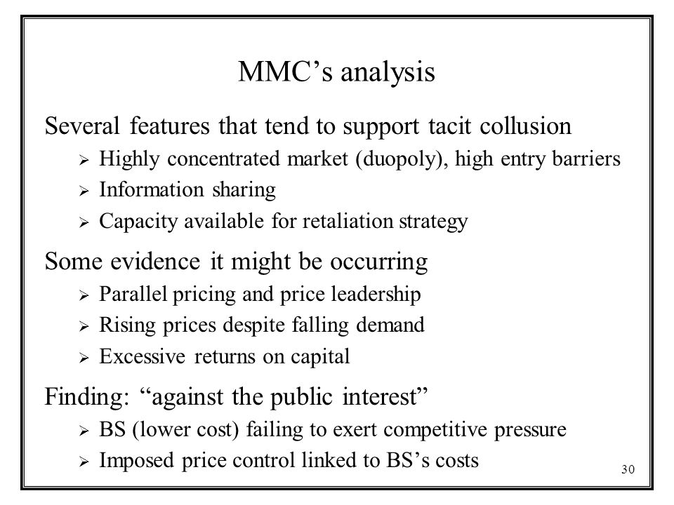 30 MMC's analysis Several features that tend to support tacit collusion  Highly concentrated market (duopoly), high entry barriers  Information sharing  Capacity available for retaliation strategy Some evidence it might be occurring  Parallel pricing and price leadership  Rising prices despite falling demand  Excessive returns on capital Finding: against the public interest  BS (lower cost) failing to exert competitive pressure  Imposed price control linked to BS's costs