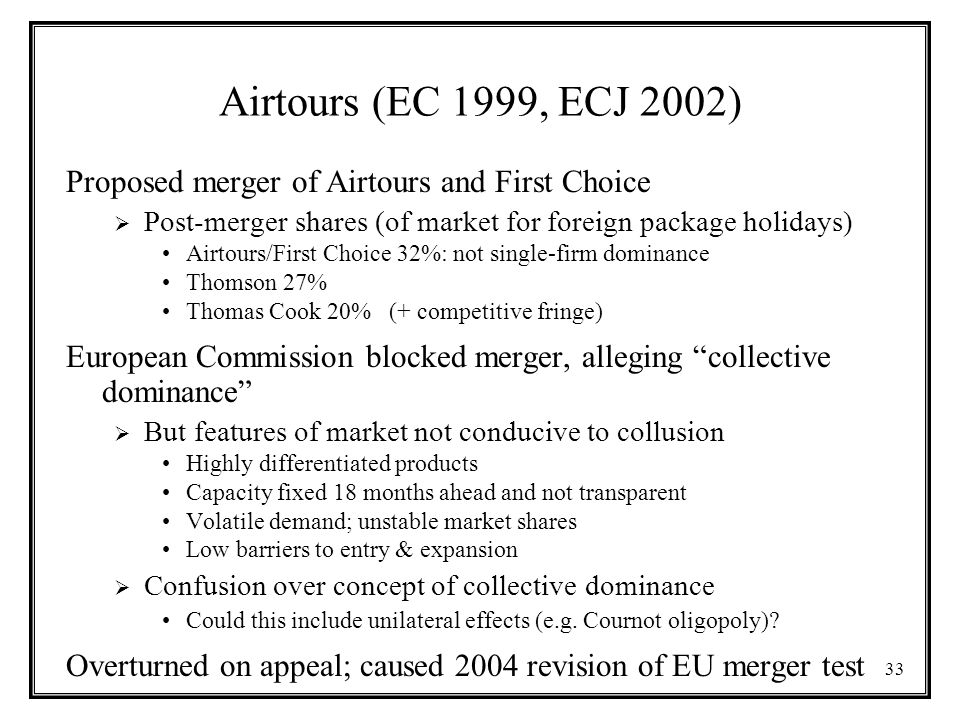 33 Airtours (EC 1999, ECJ 2002) Proposed merger of Airtours and First Choice  Post-merger shares (of market for foreign package holidays) Airtours/First Choice 32%: not single-firm dominance Thomson 27% Thomas Cook 20% (+ competitive fringe) European Commission blocked merger, alleging collective dominance  But features of market not conducive to collusion Highly differentiated products Capacity fixed 18 months ahead and not transparent Volatile demand; unstable market shares Low barriers to entry & expansion  Confusion over concept of collective dominance Could this include unilateral effects (e.g.