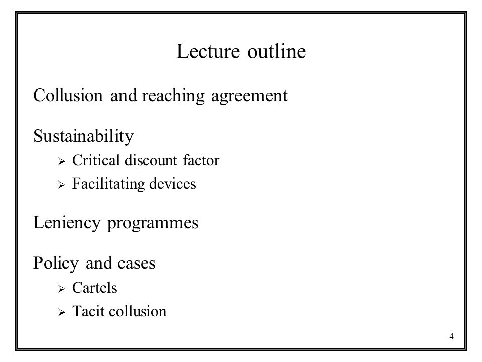 4 Lecture outline Collusion and reaching agreement Sustainability  Critical discount factor  Facilitating devices Leniency programmes Policy and cases  Cartels  Tacit collusion