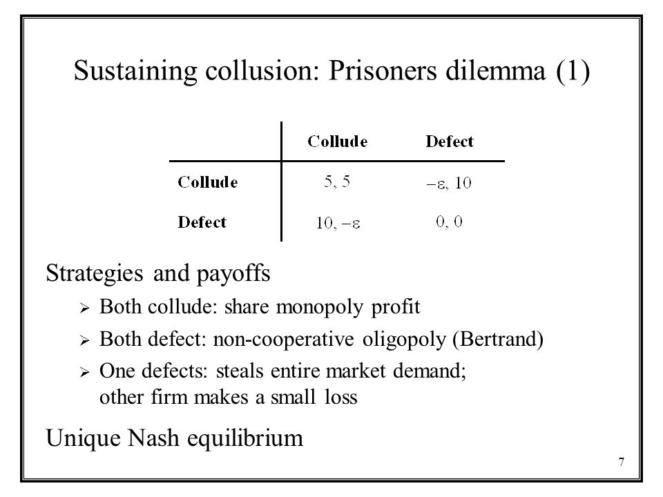 7 Sustaining collusion: Prisoners dilemma (1) Strategies and payoffs  Both collude: share monopoly profit  Both defect: non-cooperative oligopoly (Bertrand)  One defects: steals entire market demand; other firm makes a small loss Unique Nash equilibrium