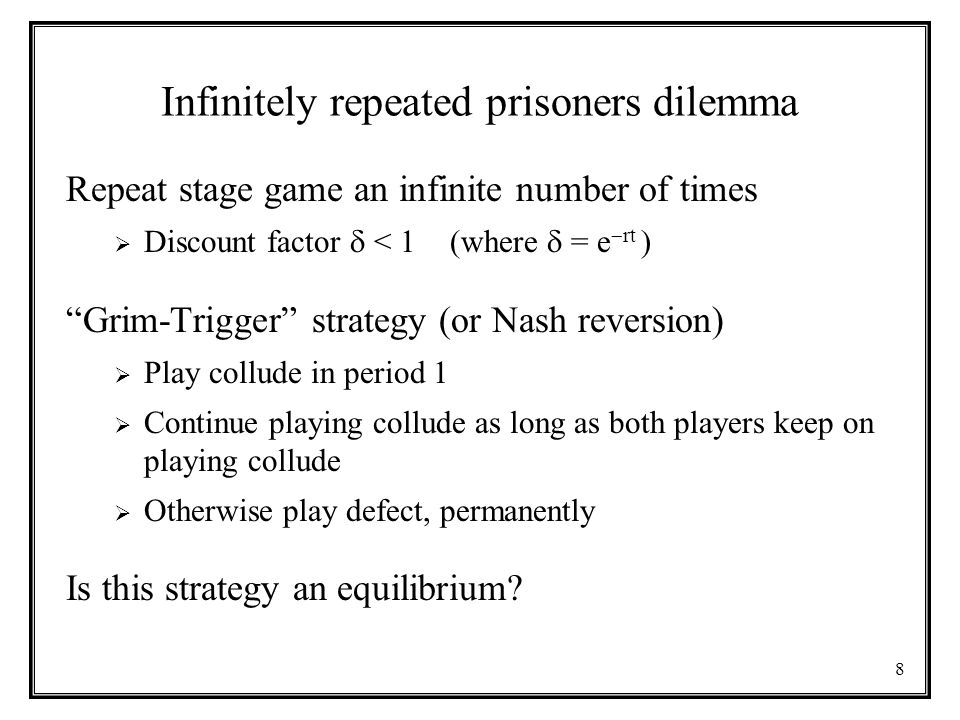 8 Infinitely repeated prisoners dilemma Repeat stage game an infinite number of times  Discount factor  < 1 (where  = e  rt ) Grim-Trigger strategy (or Nash reversion)  Play collude in period 1  Continue playing collude as long as both players keep on playing collude  Otherwise play defect, permanently Is this strategy an equilibrium