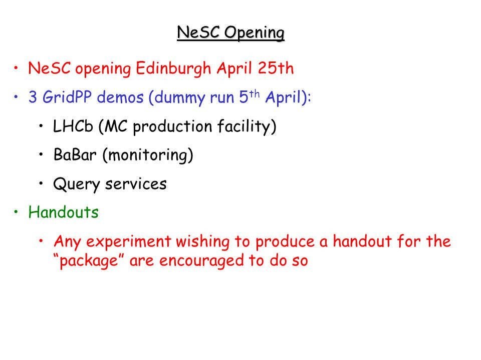 NeSC Opening NeSC opening Edinburgh April 25th 3 GridPP demos (dummy run 5 th April): LHCb (MC production facility) BaBar (monitoring) Query services Handouts Any experiment wishing to produce a handout for the package are encouraged to do so