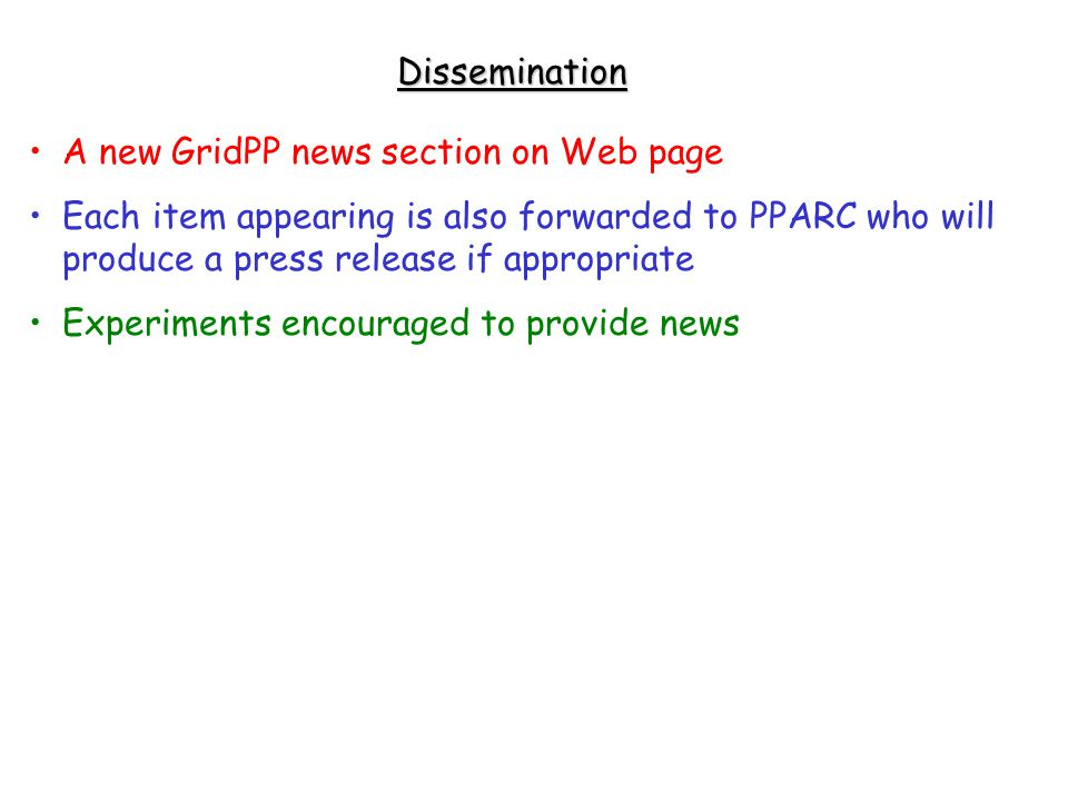 Dissemination A new GridPP news section on Web page Each item appearing is also forwarded to PPARC who will produce a press release if appropriate Experiments encouraged to provide news