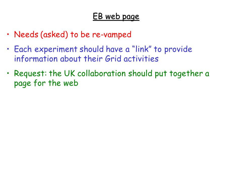 EB web page Needs (asked) to be re-vamped Each experiment should have a link to provide information about their Grid activities Request: the UK collaboration should put together a page for the web